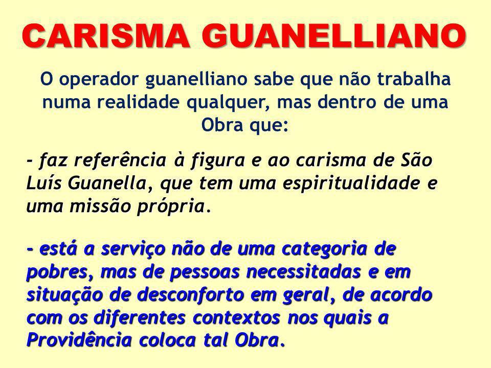 CARISMA GUANELLIANO O operador guanelliano sabe que não trabalha numa realidade qualquer, mas dentro de uma Obra que: - faz referência à figura e ao c