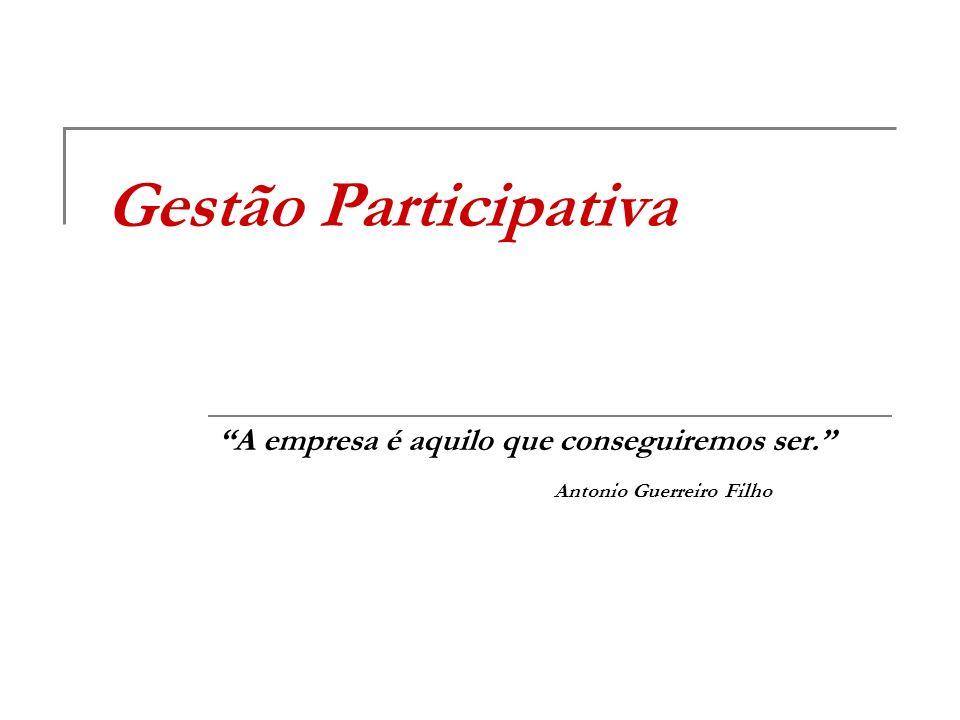 Gestão Participativa A empresa é aquilo que conseguiremos ser. Antonio Guerreiro Filho