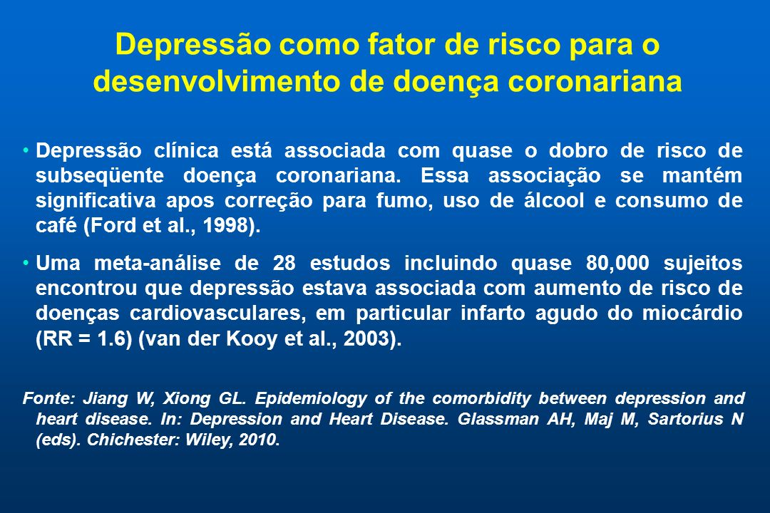 Mecanismos comportamentais ligando depressão e doença cardíaca - I MecanismoComentárioEfeito na doença cardíaca Distúrbio do sonoComum em depressão; pode ser exacerbada por sintomas de doença cardíaca Leva a hiperatividade autonômica a qual esta ligada a obesidade, diabetes, hipertensão e síndrome metabólica Inatividade físicaComum na depressãoAumenta morbidade e mortalidade cardiovascular FumoIndivíduos deprimidos tem mais chance de fumar e fumantes deprimidos tem menos chance de parar de fumar Aumenta morbidade e mortalidade cardiovascular Fonte: Ziegelstein RC, Elfrey MK.