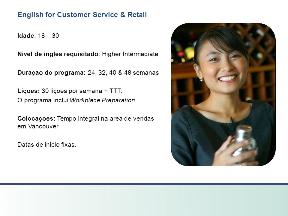 English for Customer Service & Retail Idade: 18 – 30 Nivel de ingles requisitado: Higher Intermediate Duraçao do programa: 24, 32, 40 & 48 semanas Liçoes: 30 liçoes por semana + TTT.