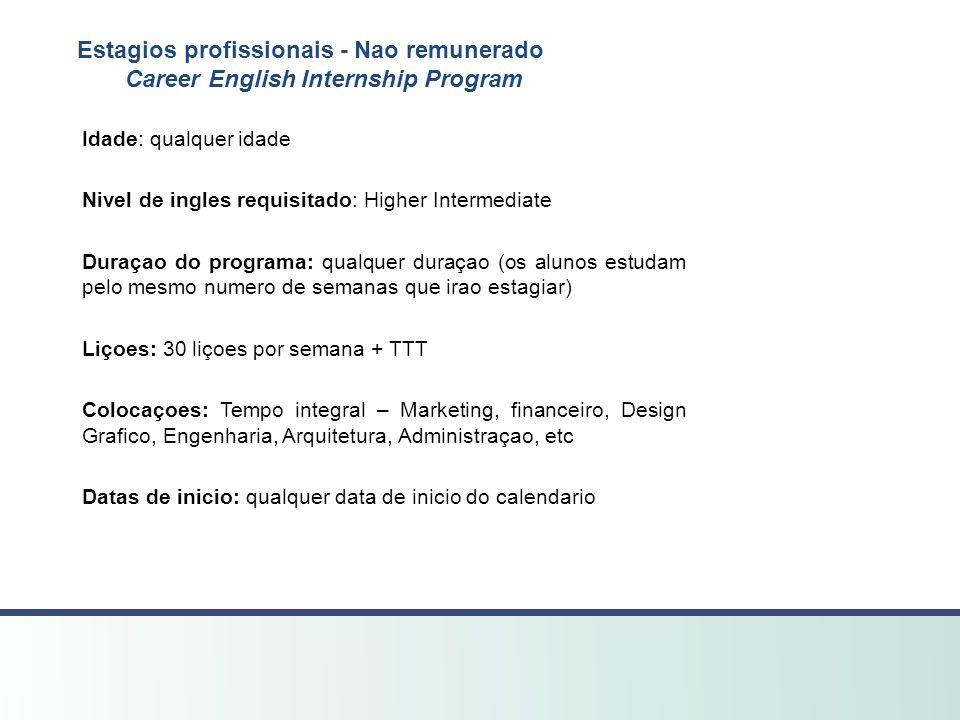 Estagios profissionais - Nao remunerado Career English Internship Program Idade: qualquer idade Nivel de ingles requisitado: Higher Intermediate Duraç
