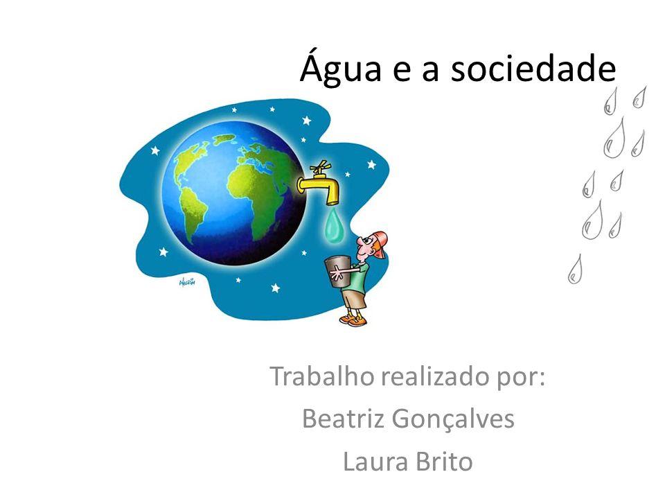 Água e a sociedade Trabalho realizado por: Beatriz Gonçalves Laura Brito