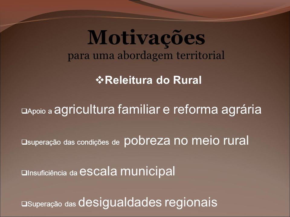 Motivações para uma abordagem territorial Releitura do Rural Apoio a agricultura familiar e reforma agrária superação das condições de pobreza no meio