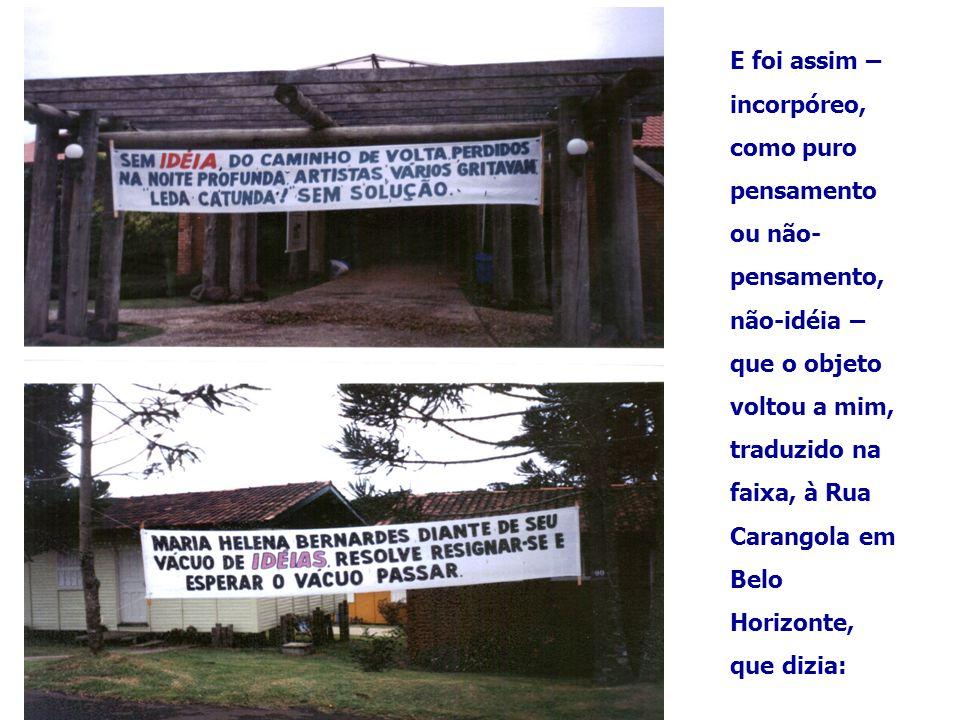 E foi assim – incorpóreo, como puro pensamento ou não- pensamento, não-idéia – que o objeto voltou a mim, traduzido na faixa, à Rua Carangola em Belo Horizonte, que dizia: