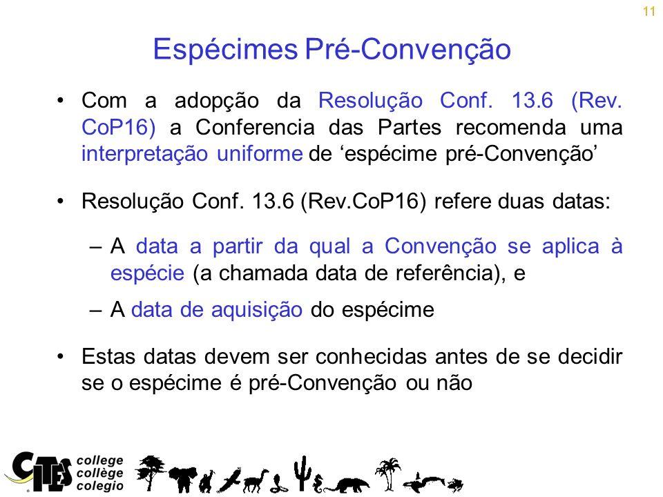 11 Espécimes Pré-Convenção Com a adopção da Resolução Conf. 13.6 (Rev. CoP16) a Conferencia das Partes recomenda uma interpretação uniforme de espécim