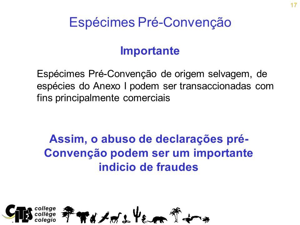 17 Espécimes Pré-Convenção Importante Espécimes Pré-Convenção de origem selvagem, de espécies do Anexo I podem ser transaccionadas com fins principalm