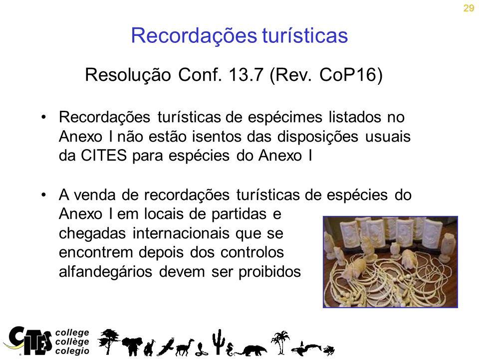 29 Recordações turísticas Resolução Conf. 13.7 (Rev. CoP16) Recordações turísticas de espécimes listados no Anexo I não estão isentos das disposições