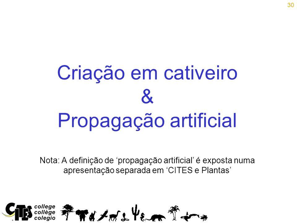 30 Criação em cativeiro & Propagação artificial Nota: A definição de propagação artificial é exposta numa apresentação separada em CITES e Plantas 30