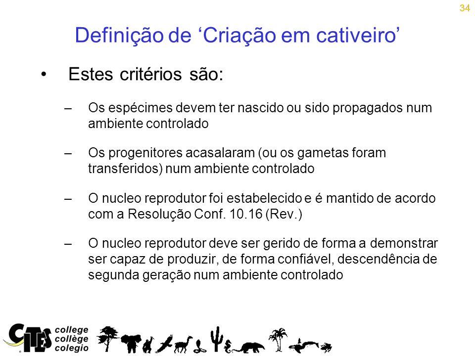 34 Definição de Criação em cativeiro Estes critérios são: –Os espécimes devem ter nascido ou sido propagados num ambiente controlado –Os progenitores