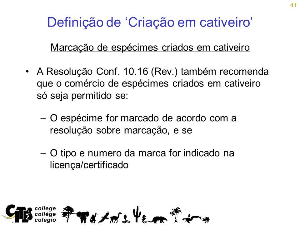 41 Definição de Criação em cativeiro Marcação de espécimes criados em cativeiro A Resolução Conf. 10.16 (Rev.) também recomenda que o comércio de espé