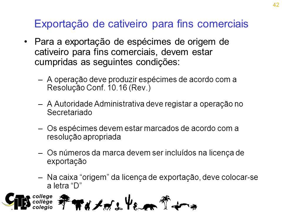 42 Para a exportação de espécimes de origem de cativeiro para fins comerciais, devem estar cumpridas as seguintes condições: –A operação deve produzir