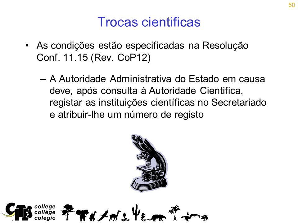 50 Trocas cientificas As condições estão especificadas na Resolução Conf. 11.15 (Rev. CoP12) –A Autoridade Administrativa do Estado em causa deve, apó