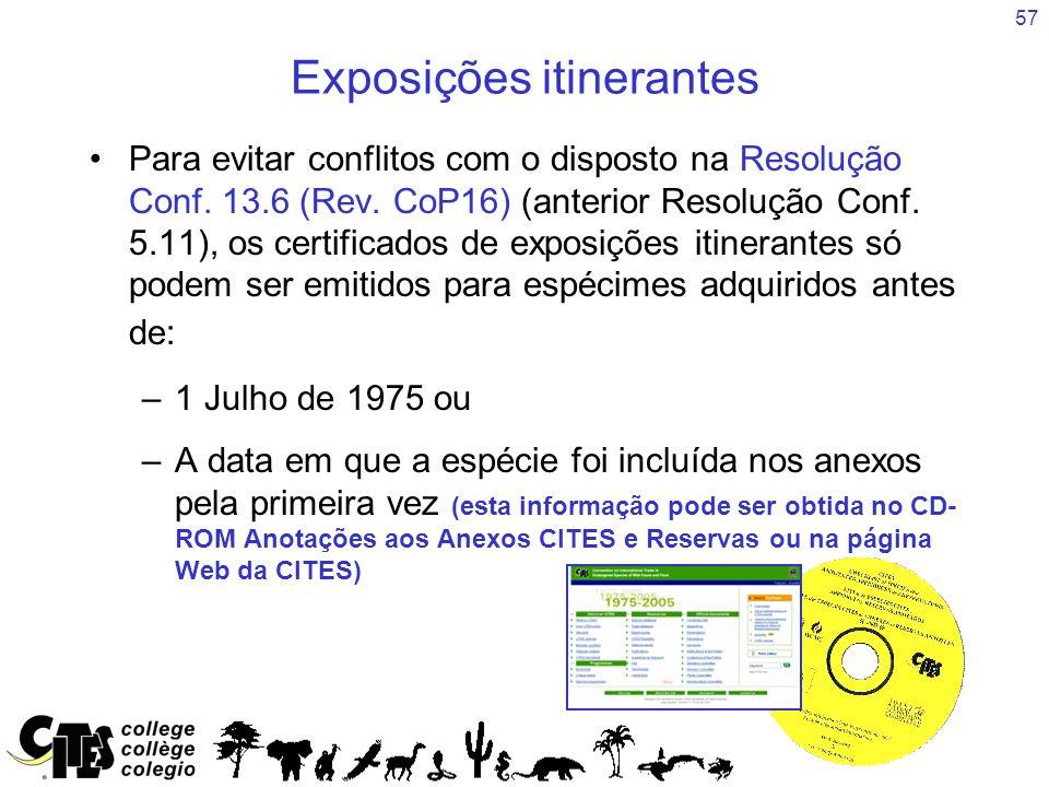 57 Exposições itinerantes Para evitar conflitos com o disposto na Resolução Conf. 13.6 (Rev. CoP16) (anterior Resolução Conf. 5.11), os certificados d
