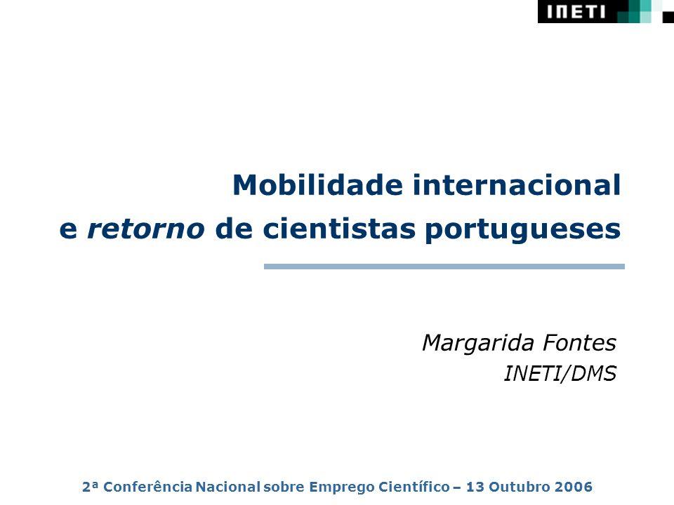 Mobilidade internacional e retorno de cientistas portugueses Margarida Fontes INETI/DMS 2ª Conferência Nacional sobre Emprego Científico – 13 Outubro 2006