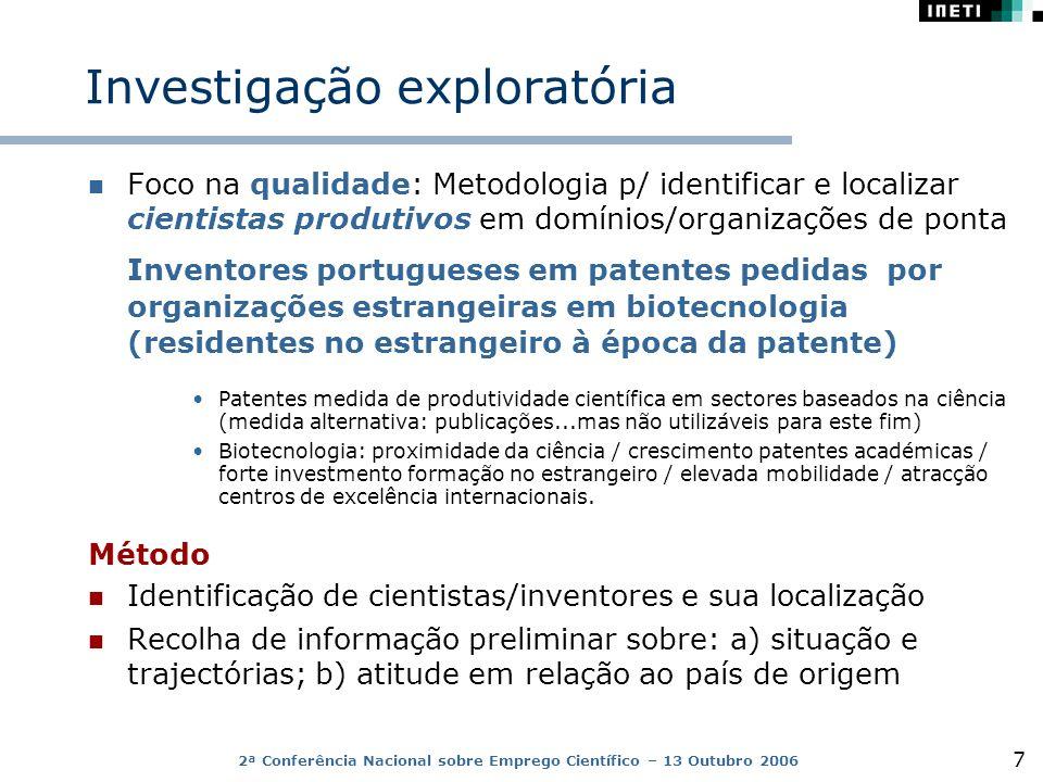 2ª Conferência Nacional sobre Emprego Científico – 13 Outubro 2006 7 Investigação exploratória Foco na qualidade: Metodologia p/ identificar e localizar cientistas produtivos em domínios/organizações de ponta Inventores portugueses em patentes pedidas por organizações estrangeiras em biotecnologia (residentes no estrangeiro à época da patente) Patentes medida de produtividade científica em sectores baseados na ciência (medida alternativa: publicações...mas não utilizáveis para este fim) Biotecnologia: proximidade da ciência / crescimento patentes académicas / forte investmento formação no estrangeiro / elevada mobilidade / atracção centros de excelência internacionais.