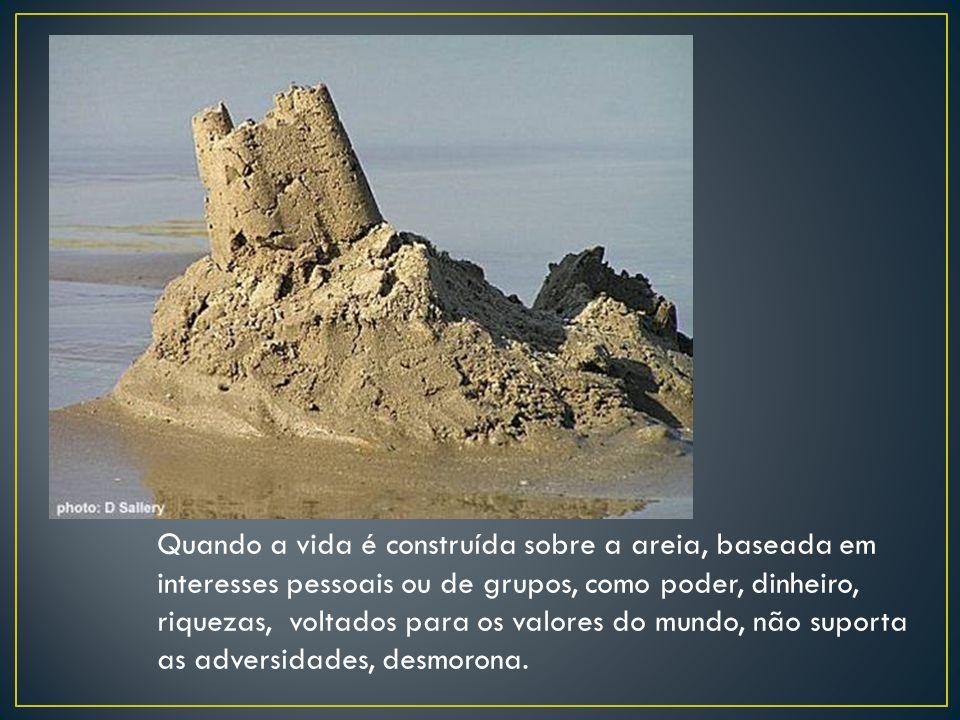 Quando a vida é construída sobre a areia, baseada em interesses pessoais ou de grupos, como poder, dinheiro, riquezas, voltados para os valores do mun