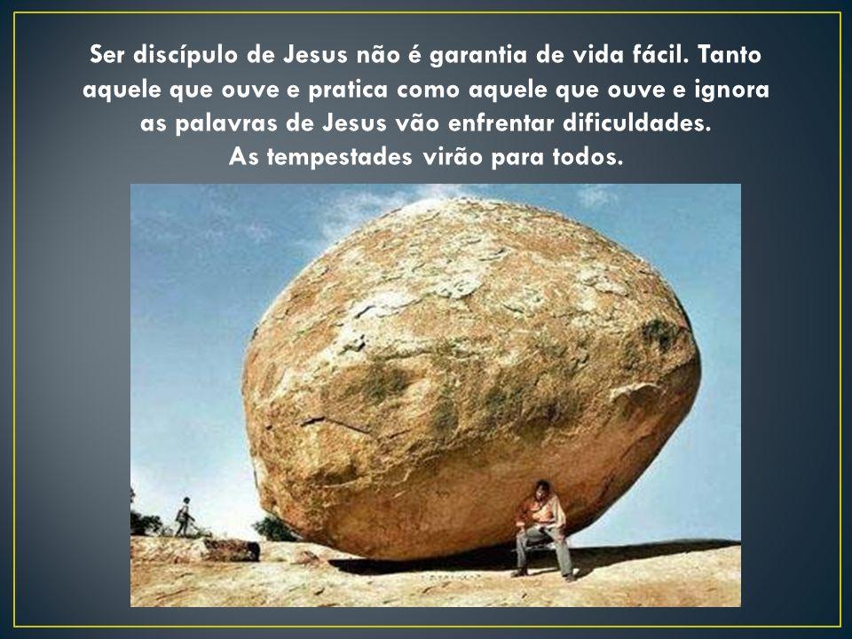 Ser discípulo de Jesus não é garantia de vida fácil. Tanto aquele que ouve e pratica como aquele que ouve e ignora as palavras de Jesus vão enfrentar