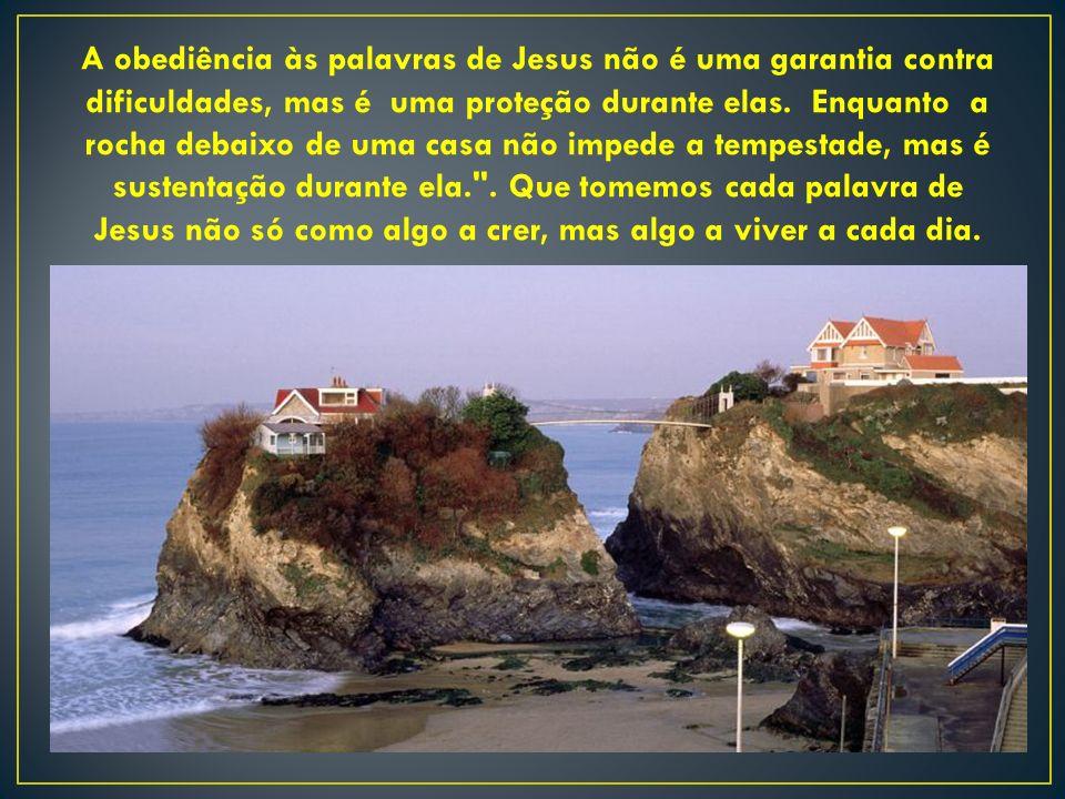 A obediência às palavras de Jesus não é uma garantia contra dificuldades, mas é uma proteção durante elas. Enquanto a rocha debaixo de uma casa não im