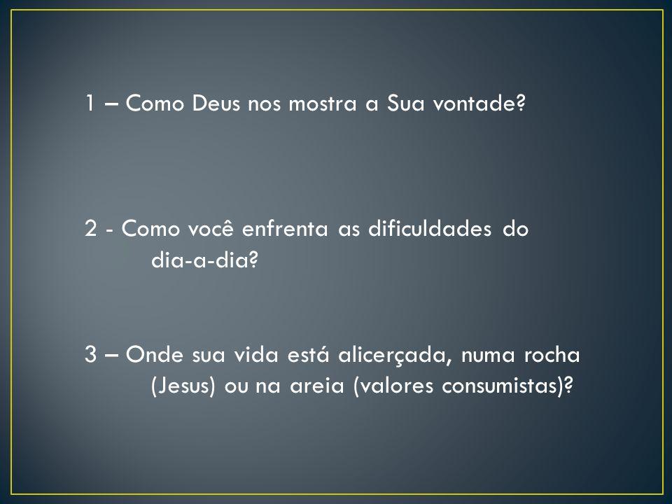 1 – Como Deus nos mostra a Sua vontade? 2 - Como você enfrenta as dificuldades do dia-a-dia? 3 – Onde sua vida está alicerçada, numa rocha (Jesus) ou