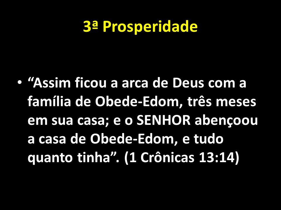 3ª Prosperidade Assim ficou a arca de Deus com a família de Obede-Edom, três meses em sua casa; e o SENHOR abençoou a casa de Obede-Edom, e tudo quant