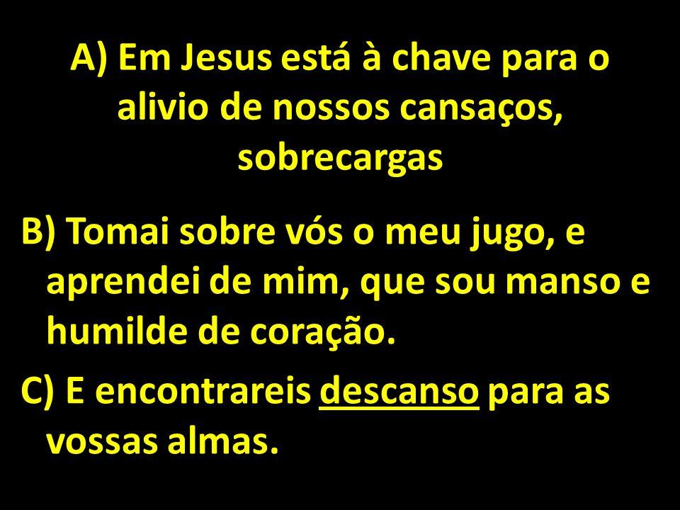 A) Em Jesus está à chave para o alivio de nossos cansaços, sobrecargas B) Tomai sobre vós o meu jugo, e aprendei de mim, que sou manso e humilde de co