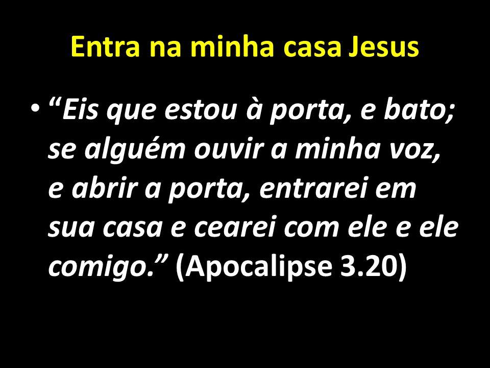 Entra na minha casa Jesus Eis que estou à porta, e bato; se alguém ouvir a minha voz, e abrir a porta, entrarei em sua casa e cearei com ele e ele com