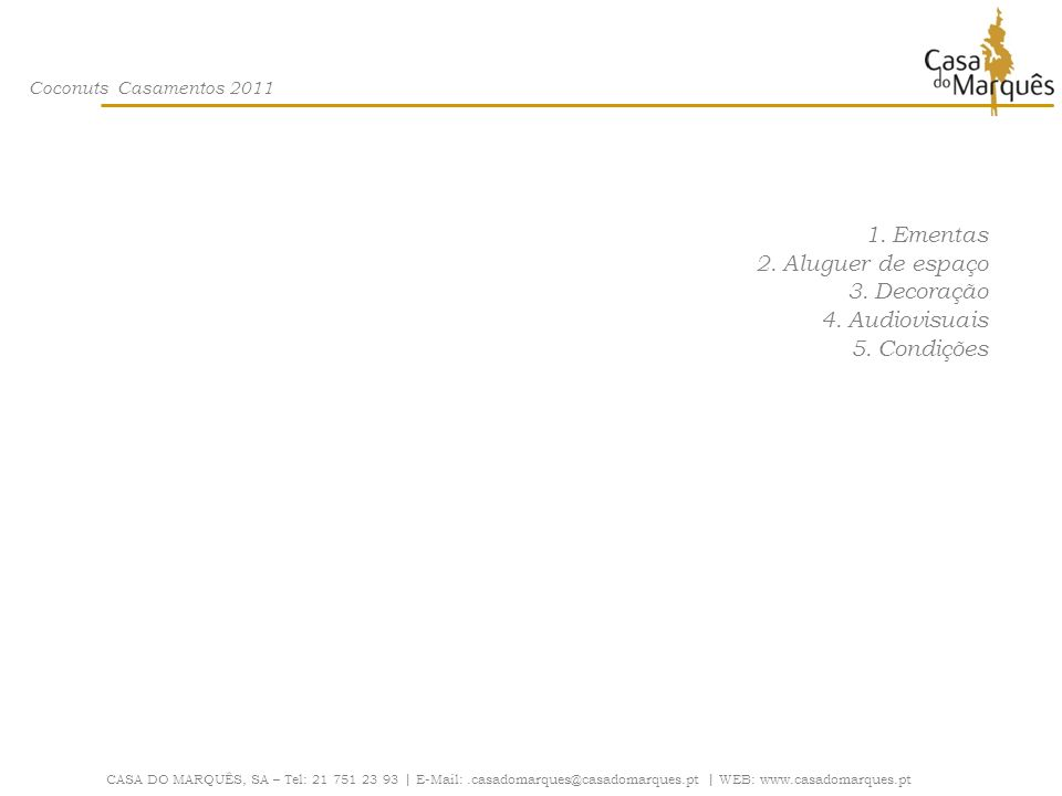 Coconuts Casamentos 2011 Condições CASA DO MARQUÊS, SA – Tel: 21 751 23 93 | E-Mail:.casadomarques@casadomarques.pt | WEB: www.casadomarques.pt DEAD-LINE: A definição do menu, deve ser informada até 8 dias antes da data do evento O número final de pessoas terá de ser informado até 3 dias úteis antes da data do evento PAGAMENTO: -Totalidade do aluguer do espaço com a adjudicação.
