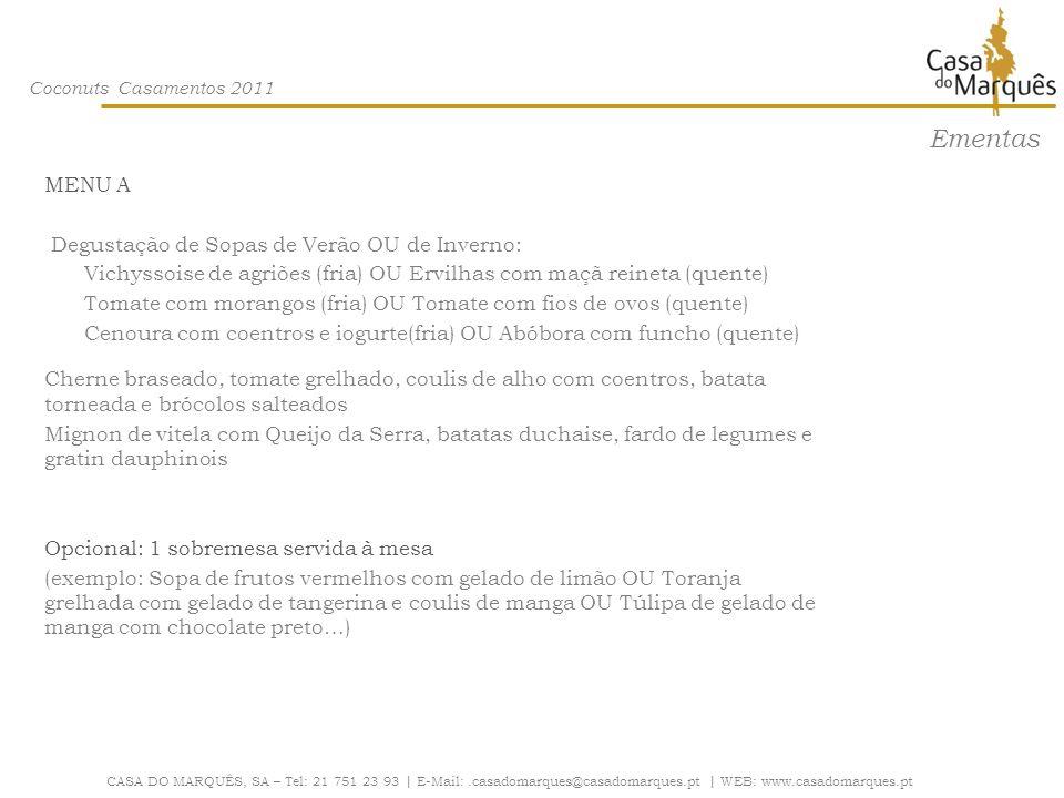 Coconuts Casamentos 2011 CASA DO MARQUÊS, SA – Tel: 21 751 23 93 | E-Mail:.casadomarques@casadomarques.pt | WEB: www.casadomarques.pt Ementas MENU A (Cont.) MESAS DE QUEIJOS Alguns Exemplos: Serra, Serpa, Ilha, Nisa, Brie, Camembert, etc…com pãezinhos do chefe, tostas e uvas MESAS DE DOCES E FRUTAS Alguns Exemplos: Papão Trouxas-de-ovos Bolo de chocolate preto Crumble de maçã com canela Cheesecake de chocolate Delícia de chocolate e natas Bolo de gelado de chá Godets com: Leite-creme Mousse de avelã com 2 chocolates Manga com xarope de estragão Taça de morangos e fondue de chocolate Taças de frutos vermelhos Taças de frutos tropicais