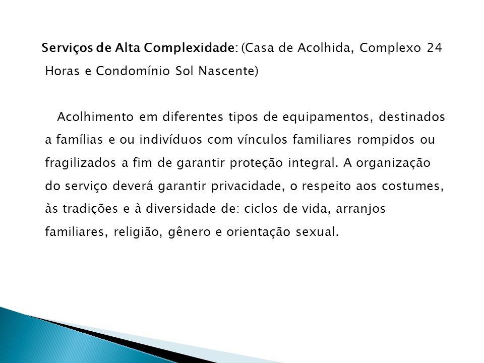 Serviços de Alta Complexidade: (Casa de Acolhida, Complexo 24 Horas e Condomínio Sol Nascente) Acolhimento em diferentes tipos de equipamentos, destin