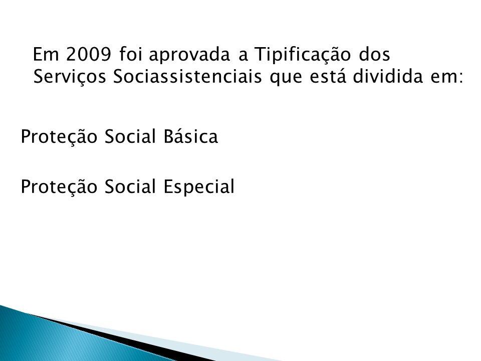 Em 2009 foi aprovada a Tipificação dos Serviços Sociassistenciais que está dividida em: Proteção Social Básica Proteção Social Especial