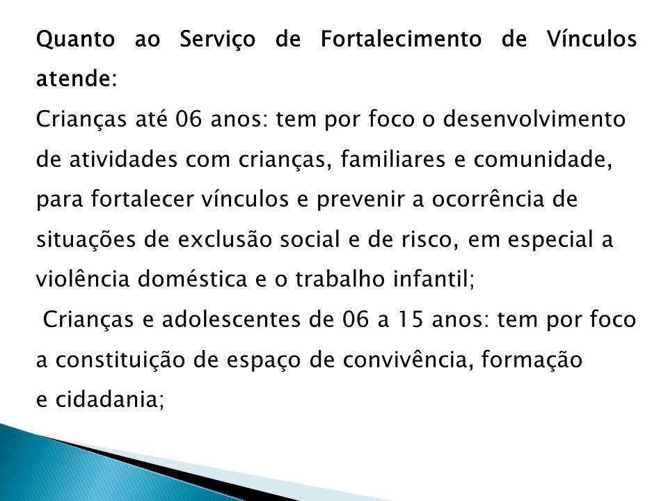 Quanto ao Serviço de Fortalecimento de Vínculos atende: Crianças até 06 anos: tem por foco o desenvolvimento de atividades com crianças, familiares e