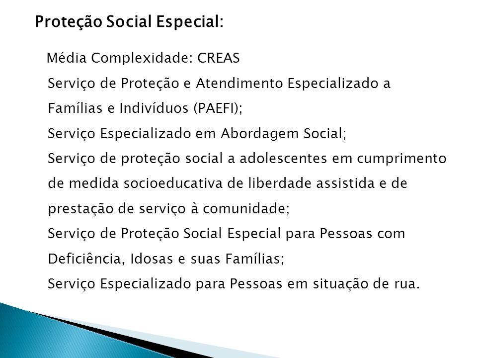 Proteção Social Especial: Média Complexidade: CREAS Serviço de Proteção e Atendimento Especializado a Famílias e Indivíduos (PAEFI); Serviço Especiali