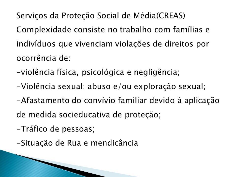 Serviços da Proteção Social de Média(CREAS) Complexidade consiste no trabalho com famílias e indivíduos que vivenciam violações de direitos por ocorrência de: -violência física, psicológica e negligência; -Violência sexual: abuso e/ou exploração sexual; -Afastamento do convívio familiar devido à aplicação de medida socieducativa de proteção; -Tráfico de pessoas; -Situação de Rua e mendicância