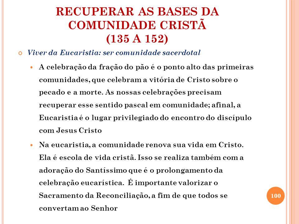 RECUPERAR AS BASES DA COMUNIDADE CRISTÃ (135 A 152) Viver da Eucaristia: ser comunidade sacerdotal A celebração da fração do pão é o ponto alto das pr