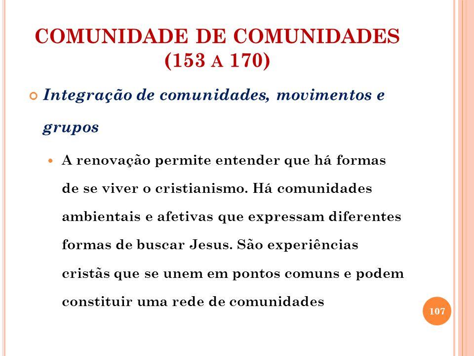 COMUNIDADE DE COMUNIDADES (153 A 170) Integração de comunidades, movimentos e grupos A renovação permite entender que há formas de se viver o cristian
