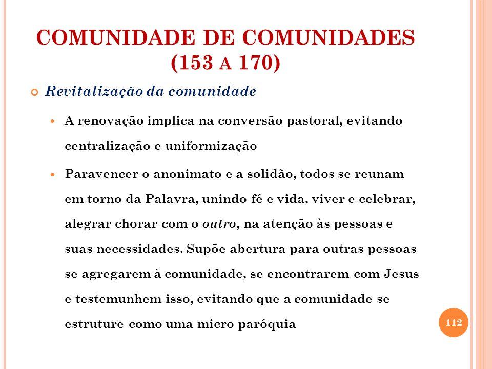 COMUNIDADE DE COMUNIDADES (153 A 170) Revitalização da comunidade A vida será expressão do novo jeito de viver a fé comunitariamente, com o primado do ser sobre o fazer.