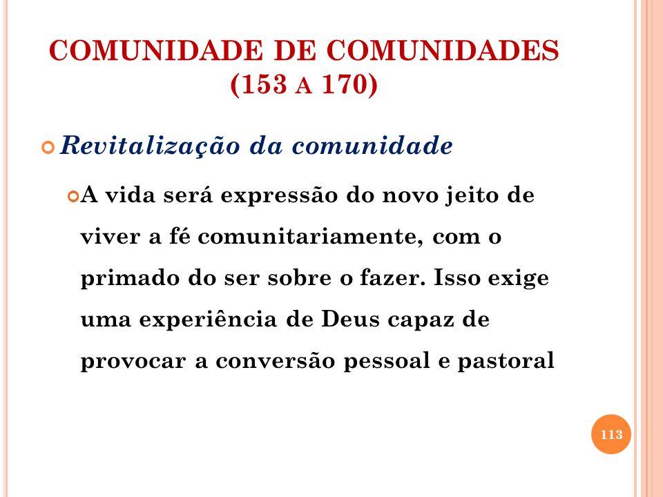 COMUNIDADE DE COMUNIDADES (153 A 170) Revitalização da comunidade A vida será expressão do novo jeito de viver a fé comunitariamente, com o primado do