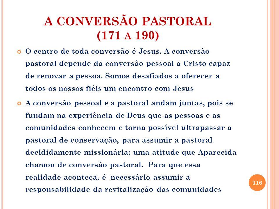 A CONVERSÃO PASTORAL (171 A 190) O centro de toda conversão é Jesus. A conversão pastoral depende da conversão pessoal a Cristo capaz de renovar a pes
