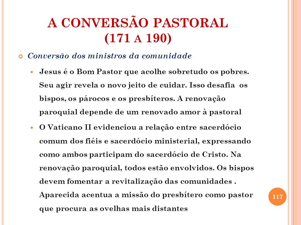 A CONVERSÃO PASTORAL (171 A 190) Conversão dos ministros da comunidade Jesus é o Bom Pastor que acolhe sobretudo os pobres. Seu agir revela o novo jei