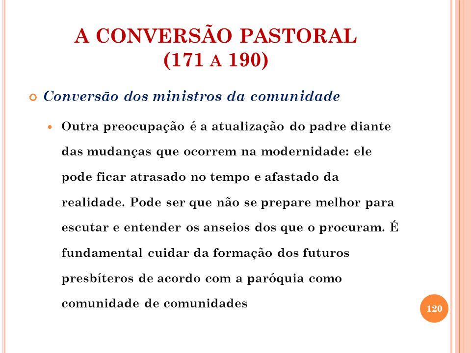 A CONVERSÃO PASTORAL (171 A 190) Conversão dos ministros da comunidade É necessária uma vivência comunitária do ministério, garantindo a continuidade da ação evangelizadora, especialmente quando o padre é substituído É imprescindível que o diácono e o pároco trabalhem em comunhão.