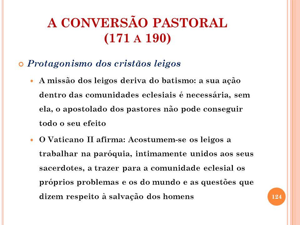 A CONVERSÃO PASTORAL (171 A 190) Protagonismo dos cristãos leigos A missão dos leigos deriva do batismo: a sua ação dentro das comunidades eclesiais é