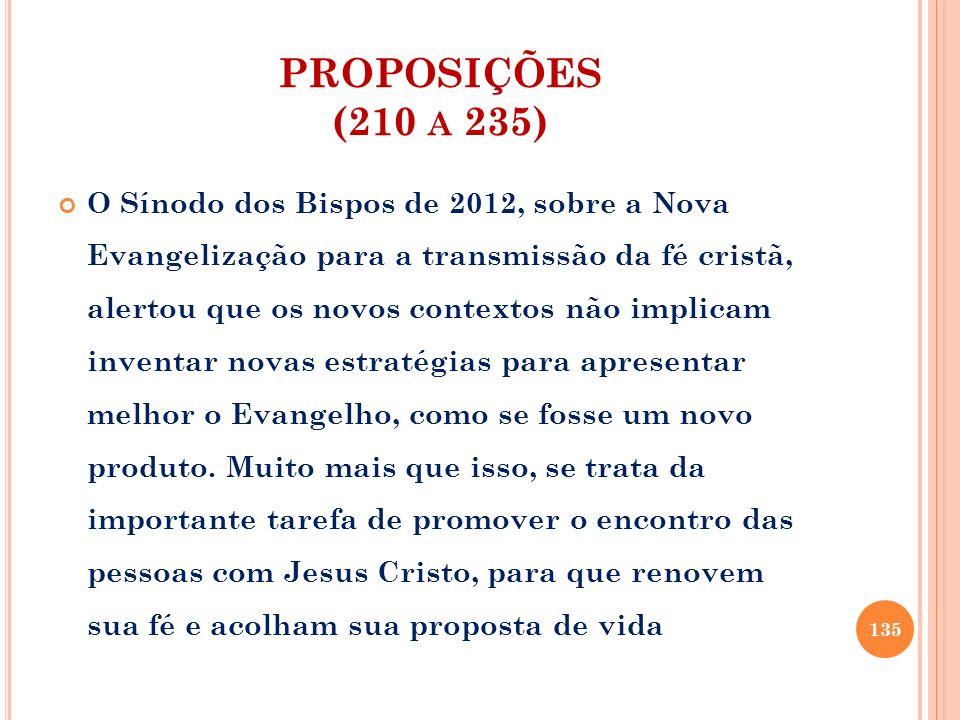 PROPOSIÇÕES (210 A 235) O Sínodo dos Bispos de 2012, sobre a Nova Evangelização para a transmissão da fé cristã, alertou que os novos contextos não im