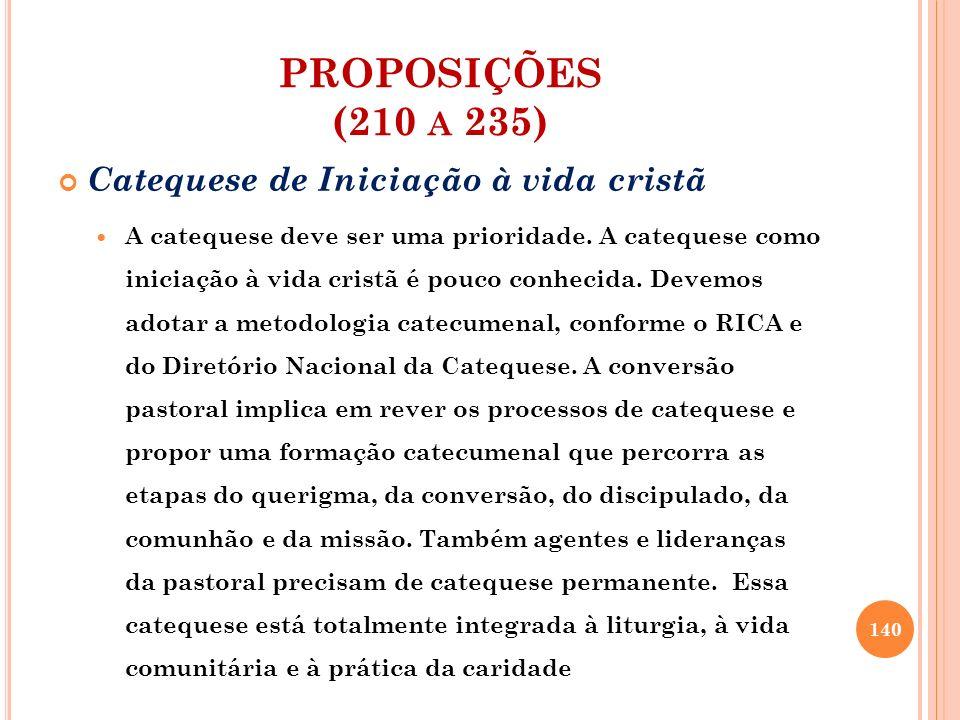 PROPOSIÇÕES (210 A 235) Catequese de Iniciação à vida cristã A catequese deve ser uma prioridade. A catequese como iniciação à vida cristã é pouco con