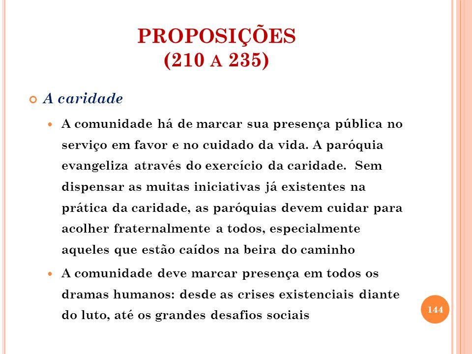 PROPOSIÇÕES (210 A 235) A caridade A comunidade há de marcar sua presença pública no serviço em favor e no cuidado da vida. A paróquia evangeliza atra