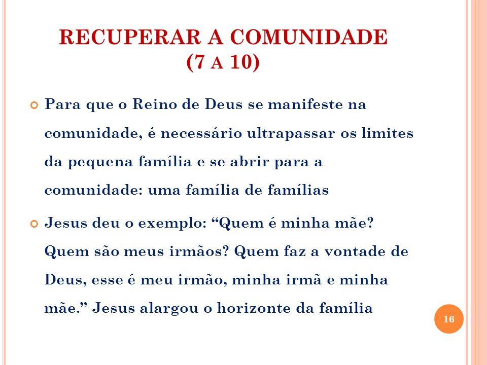 RECUPERAR A COMUNIDADE (7 A 10) Para que o Reino de Deus se manifeste na comunidade, é necessário ultrapassar os limites da pequena família e se abrir