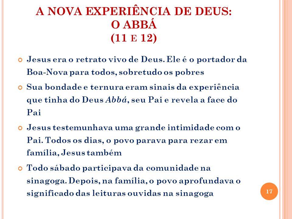 A NOVA EXPERIÊNCIA DE DEUS: O ABBÁ (11 E 12) Jesus era o retrato vivo de Deus. Ele é o portador da Boa-Nova para todos, sobretudo os pobres Sua bondad