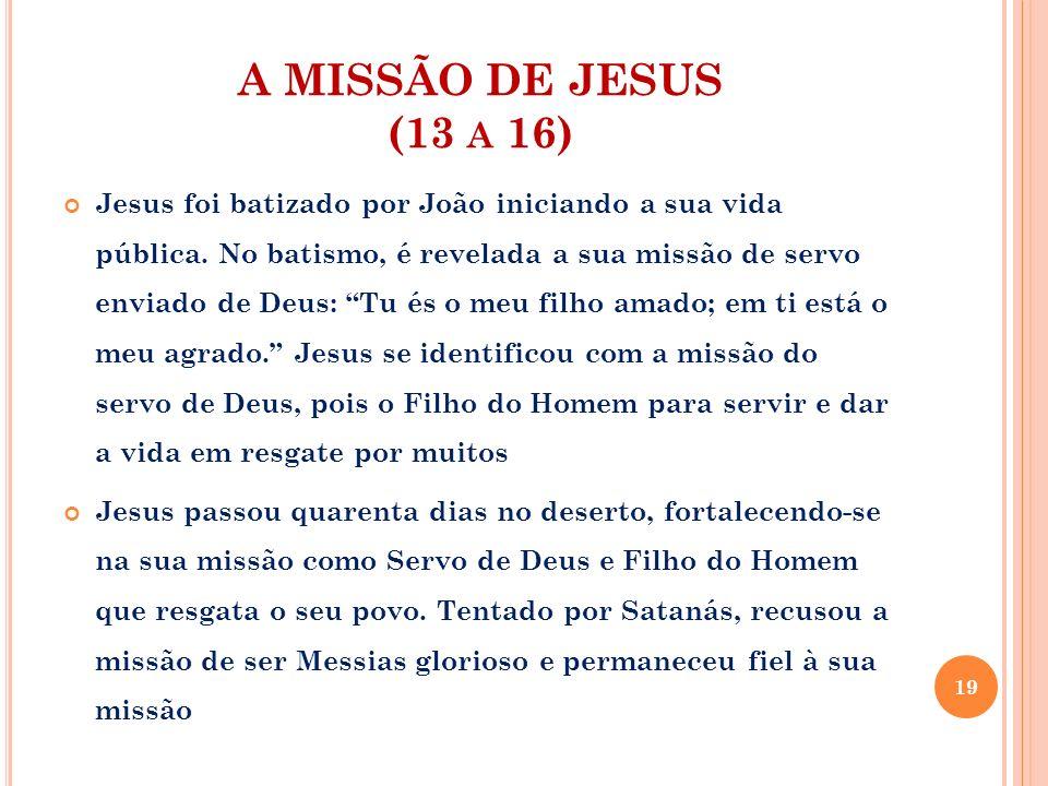 A MISSÃO DE JESUS (13 A 16) Jesus foi batizado por João iniciando a sua vida pública. No batismo, é revelada a sua missão de servo enviado de Deus: Tu