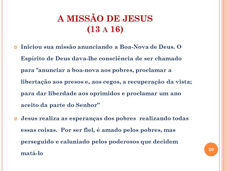 A MISSÃO DE JESUS (13 A 16) Iniciou sua missão anunciando a Boa-Nova de Deus. O Espírito de Deus dava-lhe consciência de ser chamado para