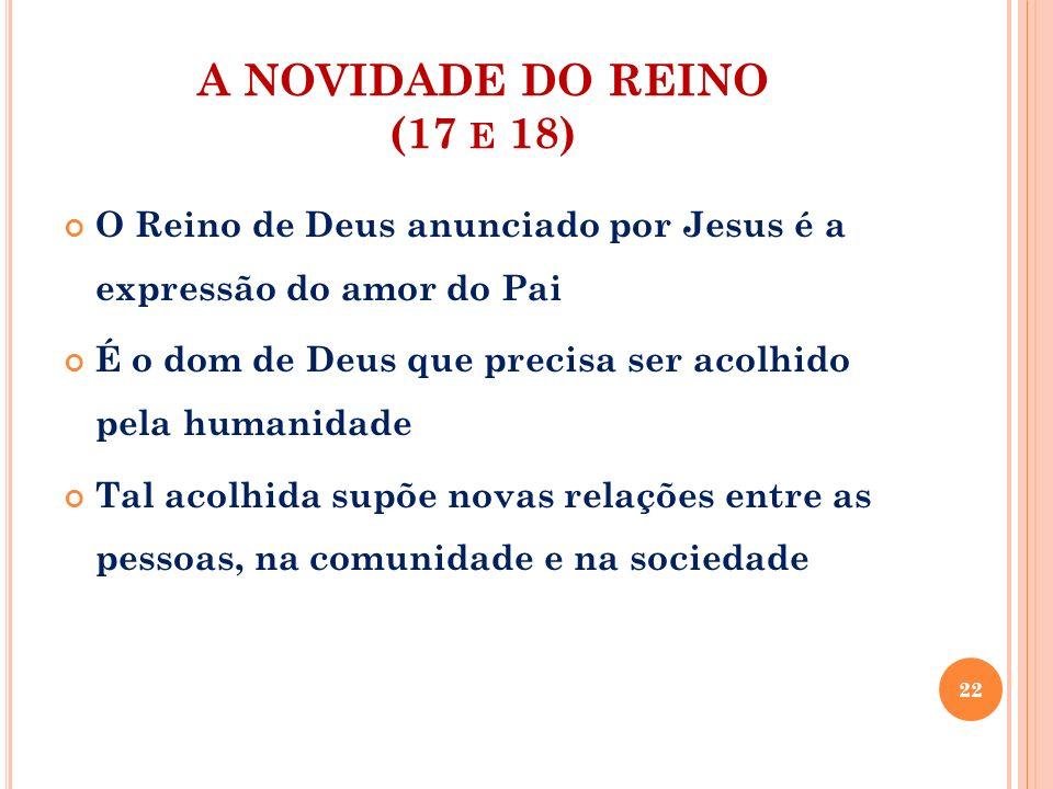 A NOVIDADE DO REINO (17 E 18) O Reino de Deus anunciado por Jesus é a expressão do amor do Pai É o dom de Deus que precisa ser acolhido pela humanidad