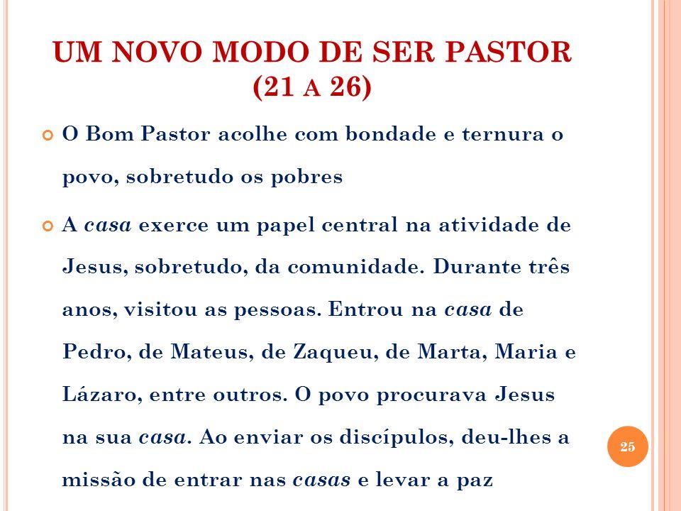UM NOVO MODO DE SER PASTOR (21 A 26) O Bom Pastor acolhe com bondade e ternura o povo, sobretudo os pobres A casa exerce um papel central na atividade